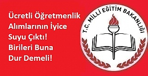 Ücretli Öğretmenlik Alımlarının İyice Suyu Çıktı! Birileri Buna Dur Demeli!