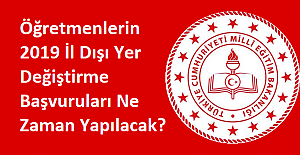 Öğretmenlerin 2019 İl Dışı Yer Değiştirme Başvuruları Ne Zaman Yapılacak?
