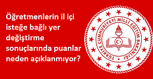 Öğretmenlerin il içi isteğe bağlı yer değiştirme sonuçlarında puanlar neden açıklanmıyor?