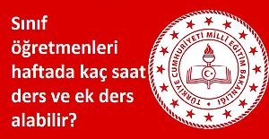 Sınıf öğretmenleri haftada kaç saat ders ve ek ders alabilir?