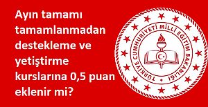 Ayın tamamı tamamlanmadan destekleme ve yetiştirme kurslarına 0,5 puan eklenir mi?
