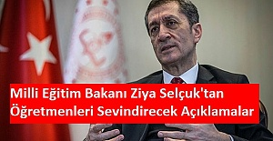 Milli Eğitim Bakanı Ziya Selçuk'tan Öğretmenleri Sevindirecek Açıklamalar